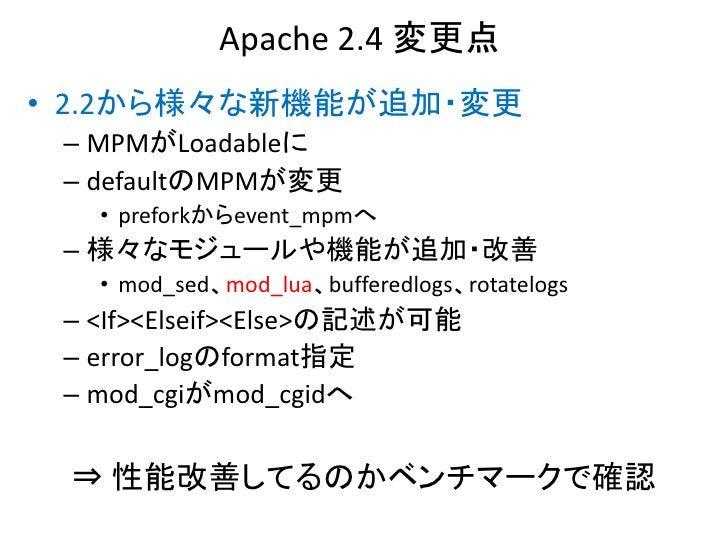 Apache 2.4 変更点• 2.2から様々な新機能が追加・変更 – MPMがLoadableに – defaultのMPMが変更   • preforkからevent_mpmへ – 様々なモジュールや機能が追加・改善   • mod_sed...
