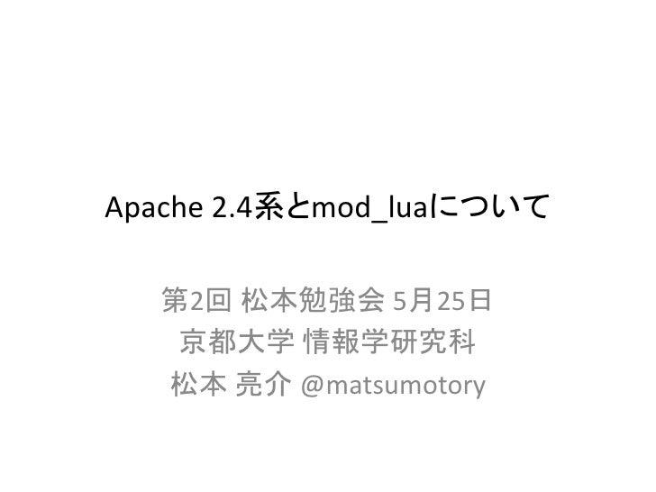 Apache 2.4系とmod_luaについて  第2回 松本勉強会 5月25日   京都大学 情報学研究科  松本 亮介 @matsumotory