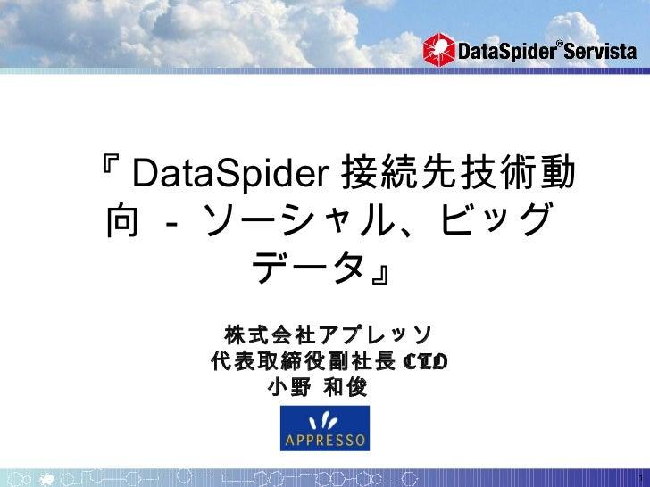 『 DataSpider 接続先技術動 向 - ソーシャル、ビッグ       データ』               株式会社アプレッソ    代表取締役副社長 CTO       小野 和俊                       1