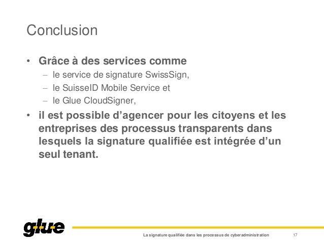 Conclusion • Grâce à des services comme  le service de signature SwissSign,  le SuisseID Mobile Service et  le Glue Clo...