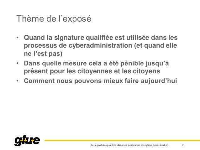 Thème de l'exposé • Quand la signature qualifiée est utilisée dans les processus de cyberadministration (et quand elle ne ...