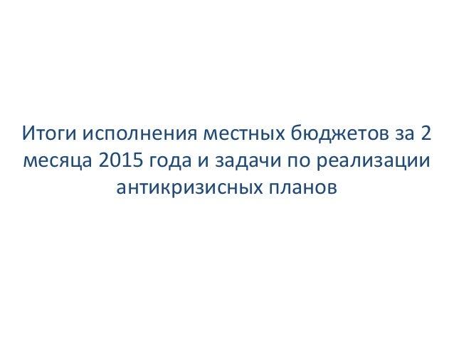 Итоги исполнения местных бюджетов за 2 месяца 2015 года и задачи по реализации антикризисных планов