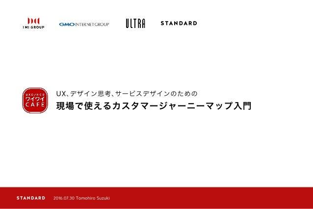 現場で使えるカスタマージャーニーマップ入門 UX、デザイン思考、サービスデザインのための 2016.07.30 Tomohiro Suzuki