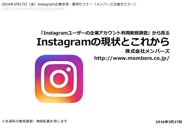 「Instagramユーザーの企業アカウント利用実態調査」から見る Instagramの現状とこれから 株式会社メンバーズ http://www.members.co.jp/ 2016年5月27日※本資料の無断複製・無断転載を禁じます 2016...