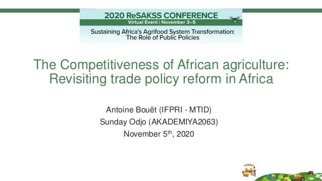 The Competitiveness of African agriculture: Revisiting trade policy reform in Africa Antoine Bouët (IFPRI - MTID) Sunday O...