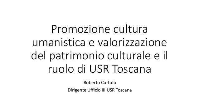 Promozione cultura umanistica e valorizzazione del patrimonio culturale e il ruolo di USR Toscana Roberto Curtolo Dirigent...