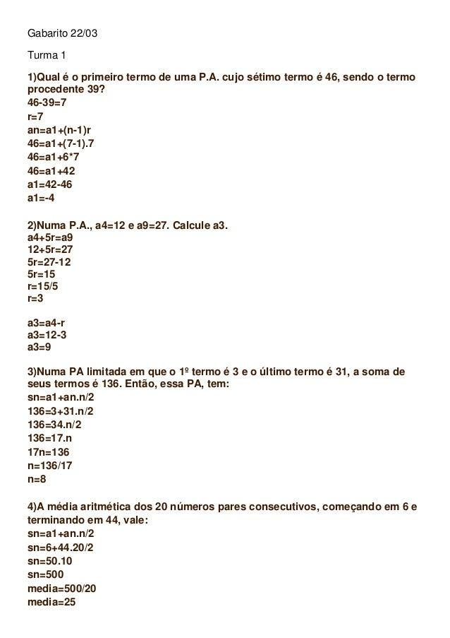 Gabarito 22/03 Turma 1 1)Qual é o primeiro termo de uma P.A. cujo sétimo termo é 46, sendo o termo procedente 39? 46-39=7 ...