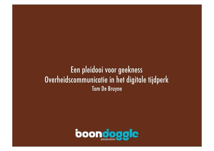 Een pleidooi voor geekness! Overheidscommunicatie in het digitale tijdperk!                  Tom De Bruyne!