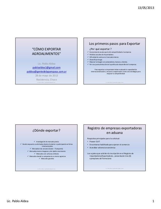 """13/05/2013Lic. Pablo Aldea 1""""CÓMO EXPORTARAGROALIMENTOS""""Lic. Pablo Aldeapabloaldea1@gmail.compaldea@gentedelapampasa.com.a..."""