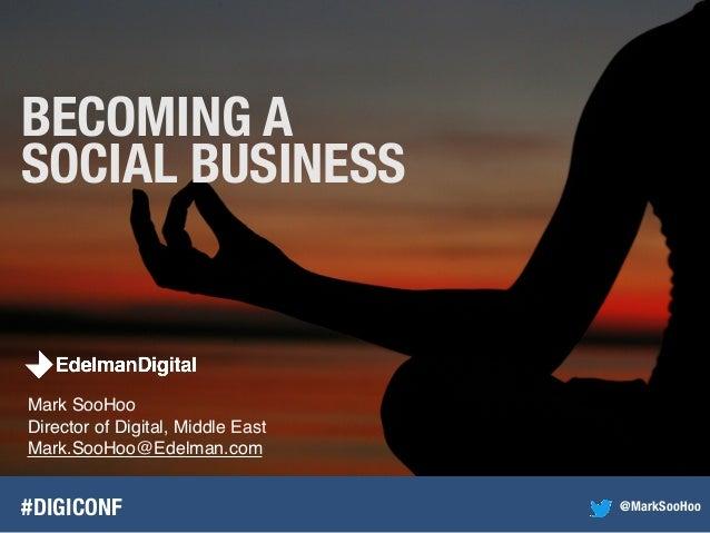 Mark SooHooDirector of Digital, Middle EastMark.SooHoo@Edelman.com#DIGICONFBECOMING ASOCIAL BUSINESS@MarkSooHoo