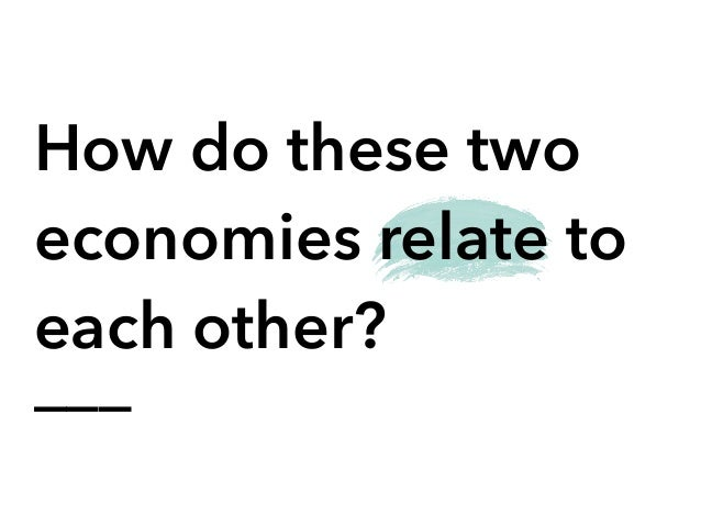 ___ How do these two economies relate to each other?
