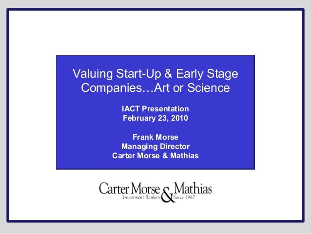 Valuing Start-Up & Early Stage Companies…Art or Science IACT Presentation February 23, 2010 Frank Morse Managing Director ...