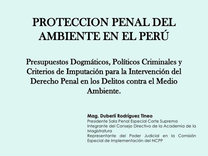 PROTECCION PENAL DEL  AMBIENTE EN EL PERÚPresupuestos Dogmáticos, Políticos Criminales yCriterios de Imputación para la In...
