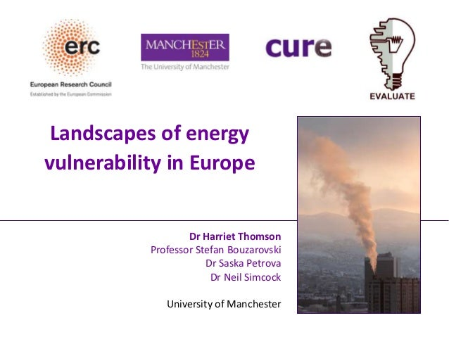 Landscapes of energy vulnerability in Europe Dr Harriet Thomson Professor Stefan Bouzarovski Dr Saska Petrova Dr Neil Simc...