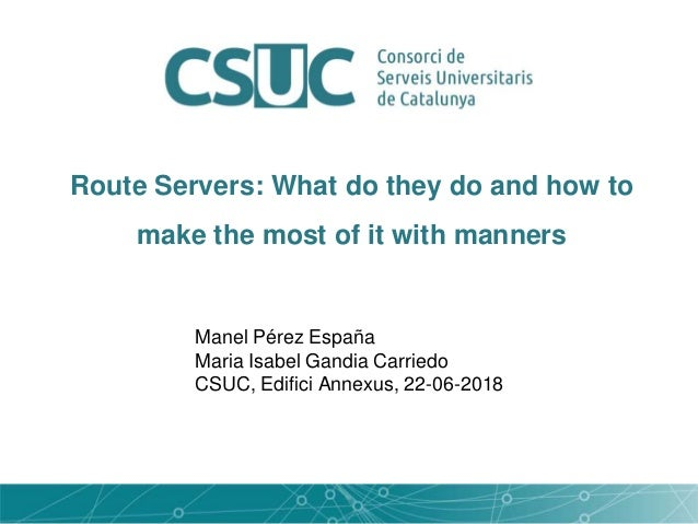 Route Servers: What do they do and how to make the most of it with manners Manel Pérez España Maria Isabel Gandia Carriedo...