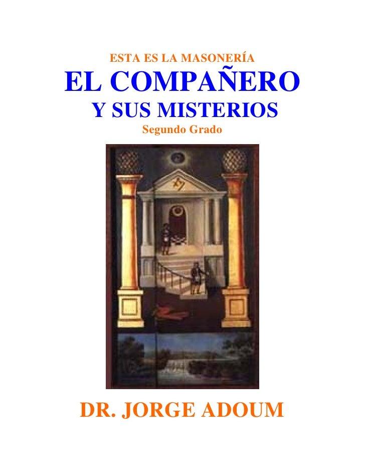 ESTA ES LA MASONERÍAEL COMPAÑERO Y SUS MISTERIOS      Segundo GradoDR. JORGE ADOUM