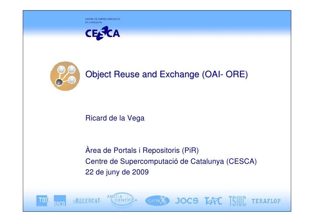 Object Reuse and Exchange (OAI- ORE)    Ricard de la Vega    Àrea de Portals i Repositoris (PiR) Centre de Supercomputació...