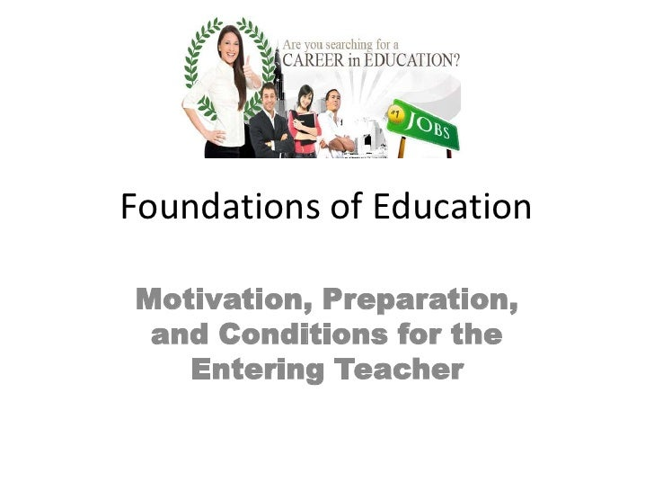 Foundations of Education<br />Motivation, Preparation, and Conditions for the Entering Teacher<br />