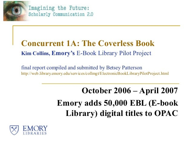 Concurrent 1A: The Coverless BookKim Collins, Emory's E-Book Library Pilot Projectfinal report compiled and submitted by B...