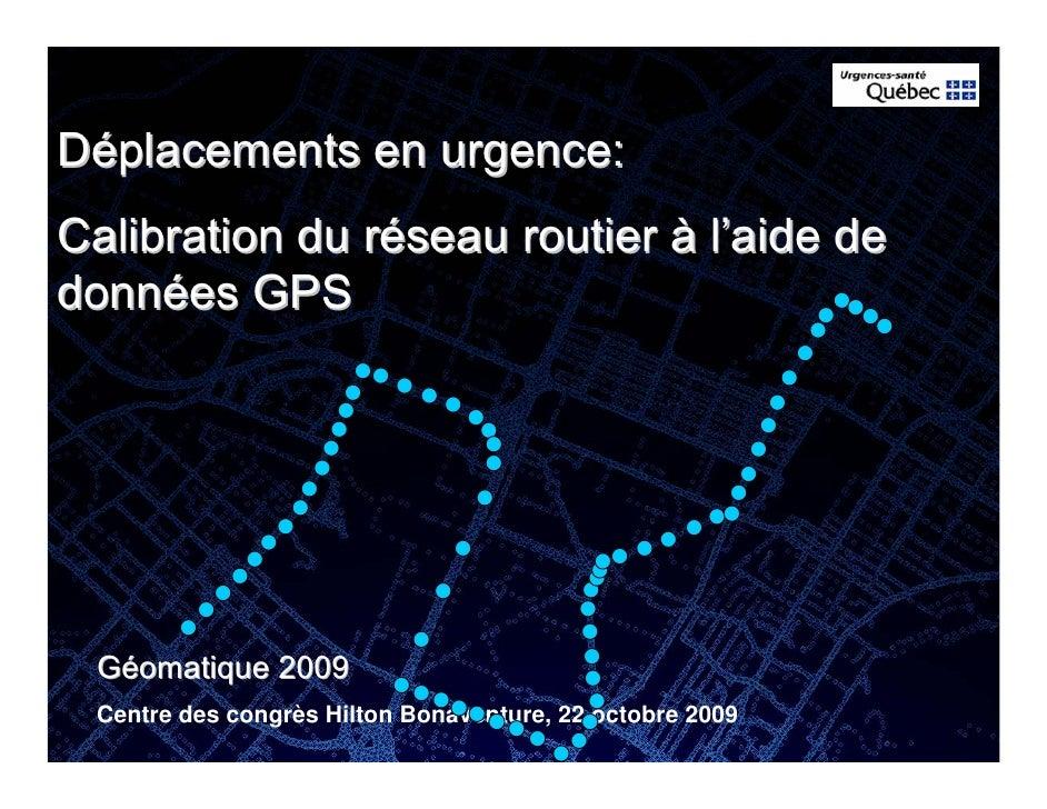 Déplacements en urgence: Calibration du réseau routier à l'aide de données GPS      Géomatique 2009  Centre des congrès Hi...