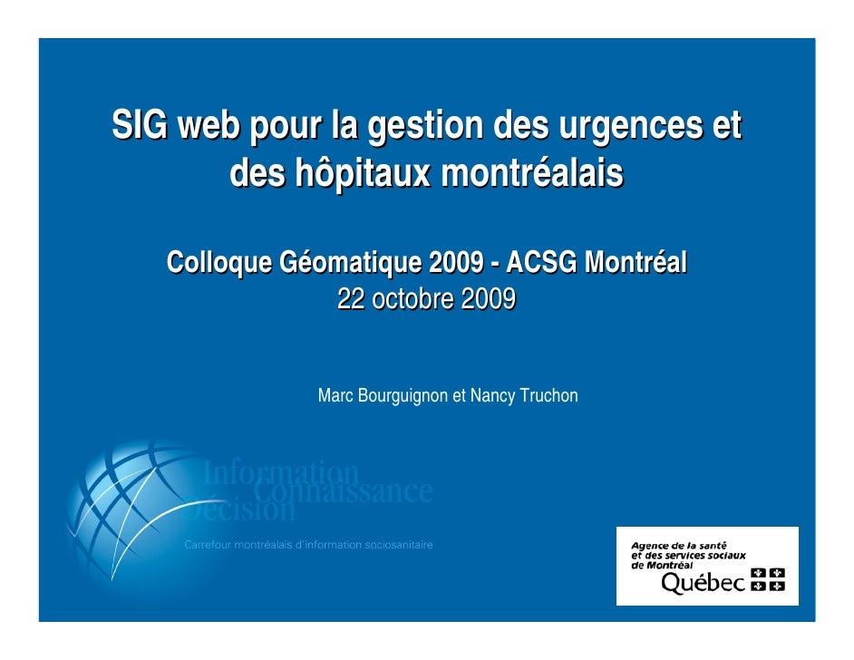 SIG web pour la gestion des urgences et       des hôpitaux montréalais     Colloque Géomatique 2009 - ACSG Montréal       ...