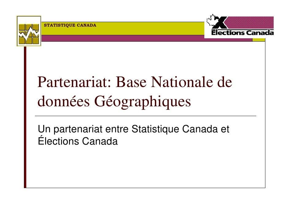STATISTIQUE CANADA     Partenariat: Base Nationale de données Géographiques Un partenariat entre Statistique Canada et Éle...