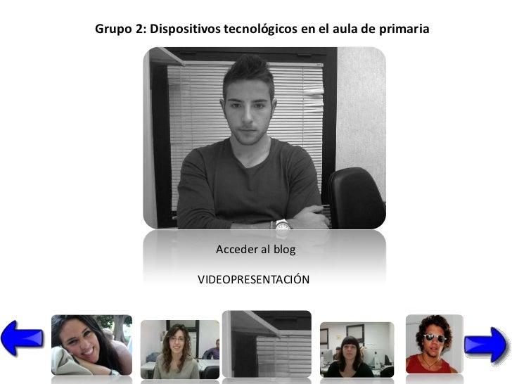 Grupo 2: Dispositivos tecnológicos en el aula de primaria                    Acceder al blog                 VIDEOPRESENTA...