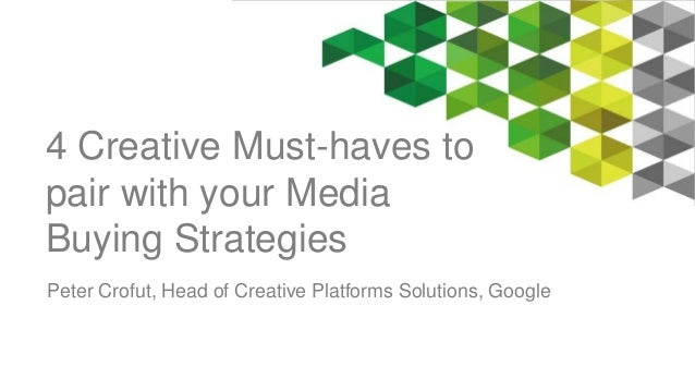 4 Creative Must-haves to  pair with your Media  Buying Strategies  Peter Crofut, Head of Creative Platforms Solutions, Goo...