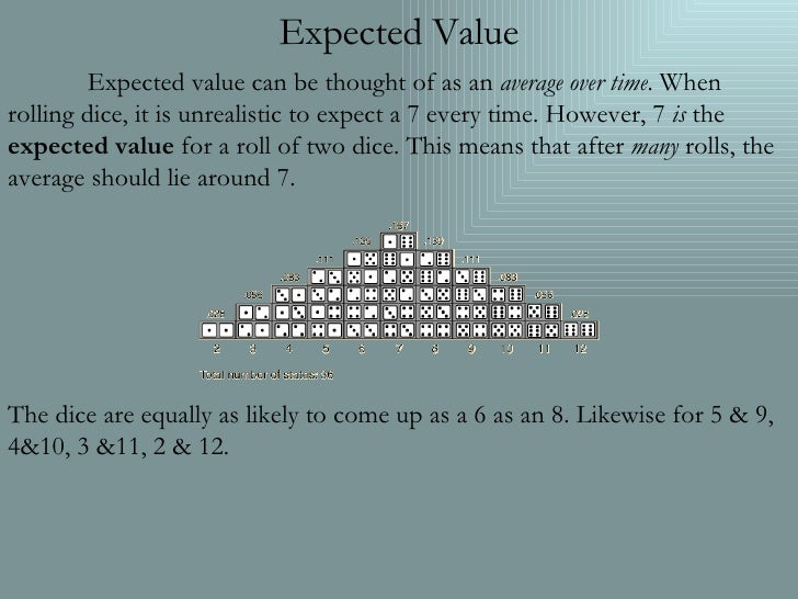 Expected Value Expected value can be thought of as an  average over time . When rolling dice, it is unrealistic to expect ...