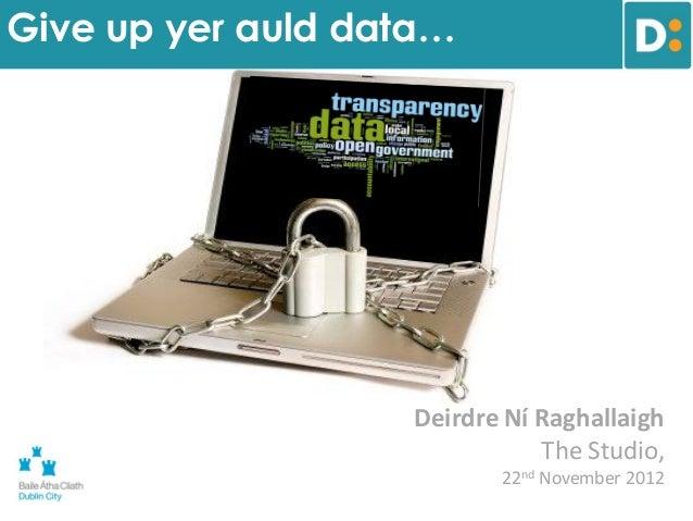 Give up yer auld data…                   Deirdre Ní Raghallaigh                              The Studio,                  ...