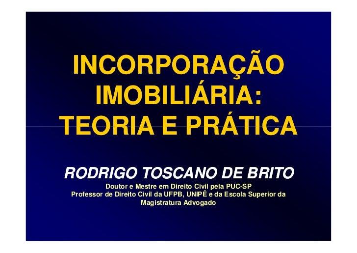 INCORPORAÇÃO   IMOBILIÁRIA:TEORIA E PRÁTICARODRIGO TOSCANO DE BRITO          Doutor e Mestre em Direito Civil pela PUC-SPP...