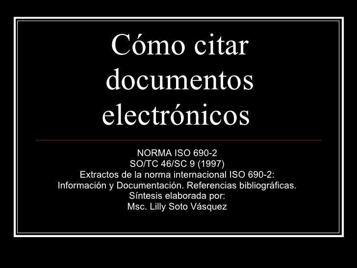 Cómo citar documentos electrónicos  NORMA ISO 690-2  SO/TC 46/SC 9 (1997)  Extractos de la norma internacional ISO 690-2: ...