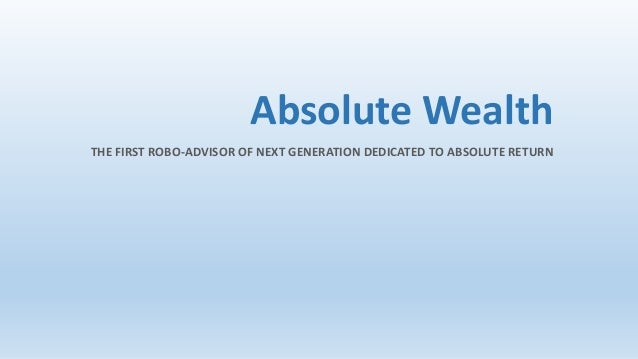 Absolute Wealth THE FIRST ROBO-ADVISOR OF NEXT GENERATION DEDICATED TO ABSOLUTE RETURN
