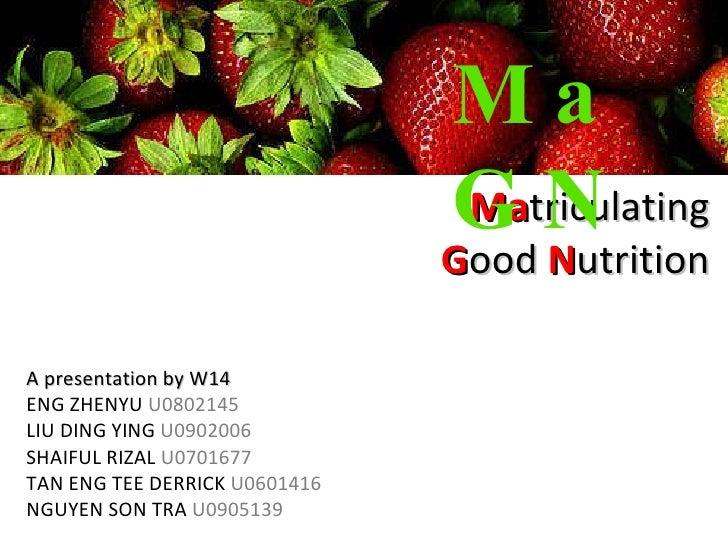 Ma triculating G ood  N utrition MaGN A presentation by W14 ENG ZHENYU  U0802145 LIU DING YING  U0902006 SHAIFUL RIZAL  U0...
