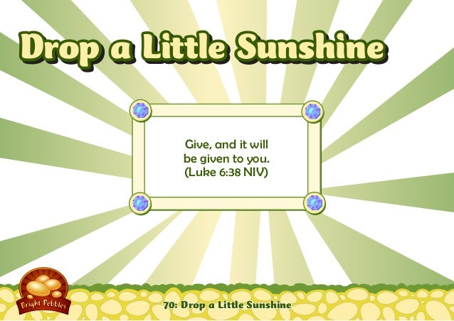 70: Drop a Little Sunshine Give, and it will be given to you. (Luke 6:38 NIV) Drop a Little SunshineDrop a Little Sunshine