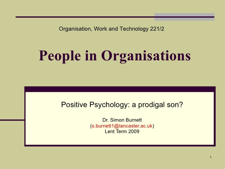 People in Organisations Positive Psychology: a prodigal son? Dr. Simon Burnett ( [email_address] ) Lent Term 2009 Organisa...