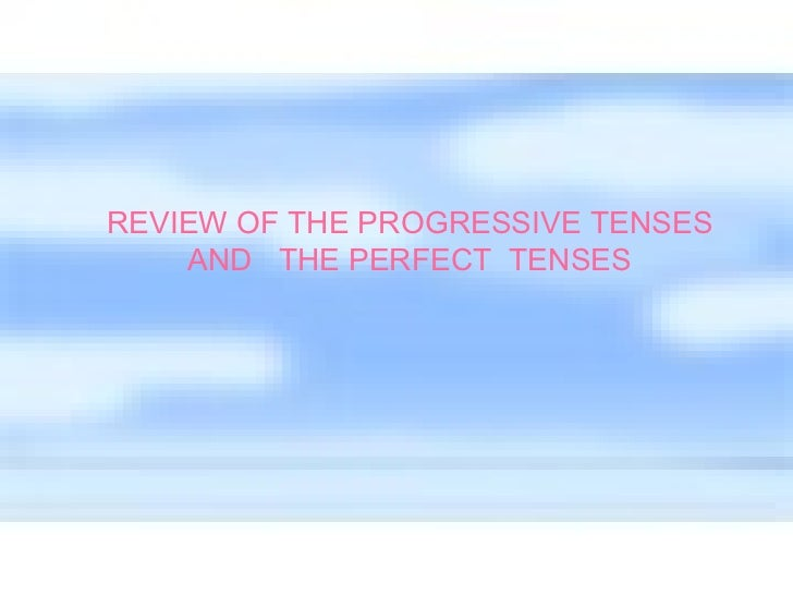 REVIEW OF THE PROGRESSIVE TENSES AND  THE PERFECT  TENSES