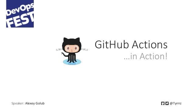 Speaker: Alexey Golub @Tyrrrz GitHub Actions …in Action!