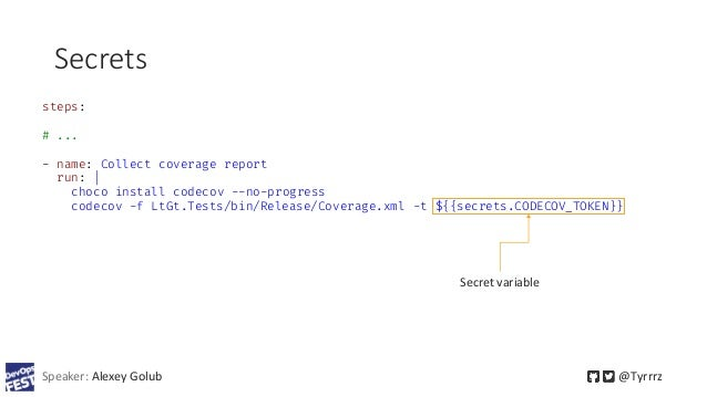 Secrets Speaker: Alexey Golub @Tyrrrz steps: # ... - name: Collect coverage report run: | choco install codecov --no-progr...