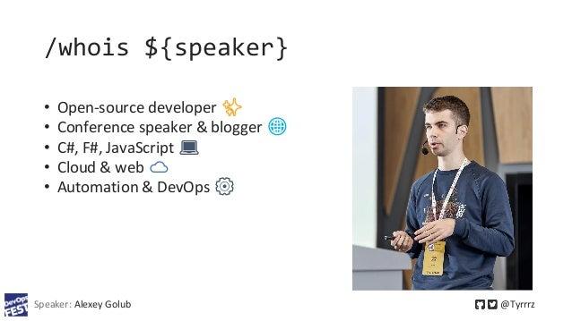 /whois ${speaker} Speaker: Alexey Golub @Tyrrrz • Open-source developer ✨ • Conference speaker & blogger 🌐️ • C#, F#, Java...