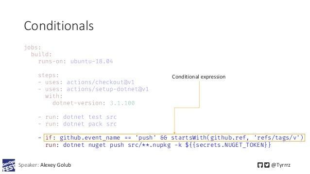 Conditionals Speaker: Alexey Golub @Tyrrrz - if: github.event_name == 'push' && startsWith(github.ref, 'refs/tags/v') run:...
