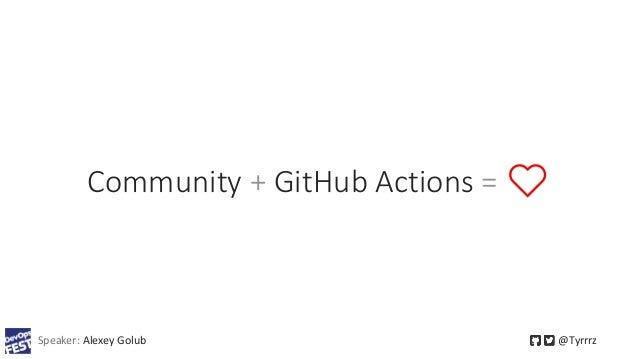 Community + GitHub Actions = ❤️ Speaker: Alexey Golub @Tyrrrz