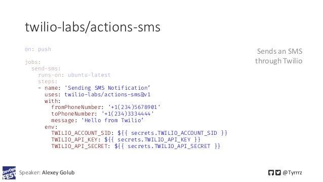 twilio-labs/actions-sms Speaker: Alexey Golub @Tyrrrz - name: 'Sending SMS Notification' uses: twilio-labs/actions-sms@v1 ...