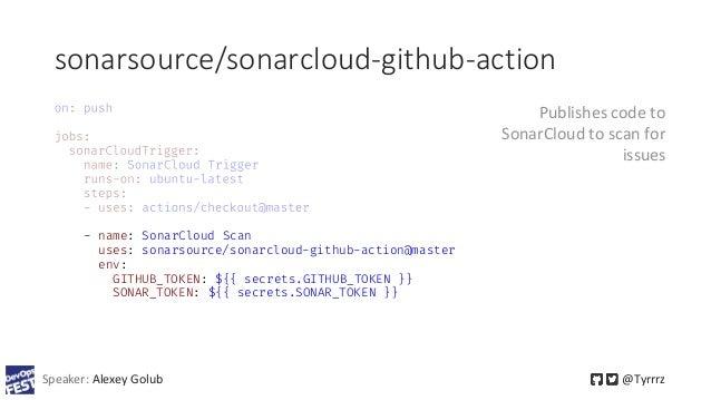 sonarsource/sonarcloud-github-action Speaker: Alexey Golub @Tyrrrz - name: SonarCloud Scan uses: sonarsource/sonarcloud-gi...