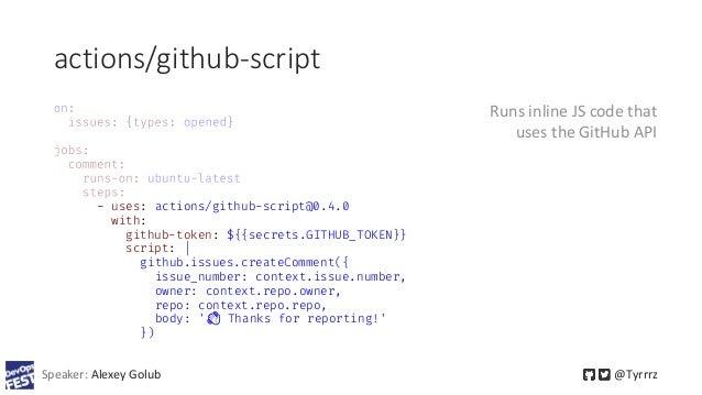 actions/github-script Speaker: Alexey Golub @Tyrrrz - uses: actions/github-script@0.4.0 with: github-token: ${{secrets.GIT...