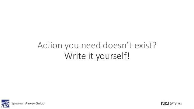 Action you need doesn't exist? Write it yourself! Speaker: Alexey Golub @Tyrrrz