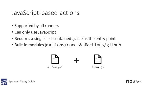 JavaScript-based actions • Supported by all runners • Can only use JavaScript • Requires a single self-contained .js file ...