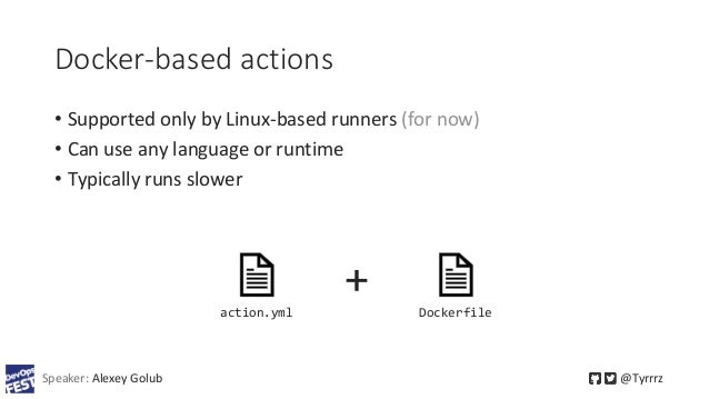 Docker-based actions • Supported only by Linux-based runners (for now) • Can use any language or runtime • Typically runs ...