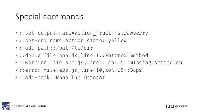 Speaker: Alexey Golub @Tyrrrz Special commands • ::set-output name=action_fruit::strawberry • ::set-env name=action_state:...