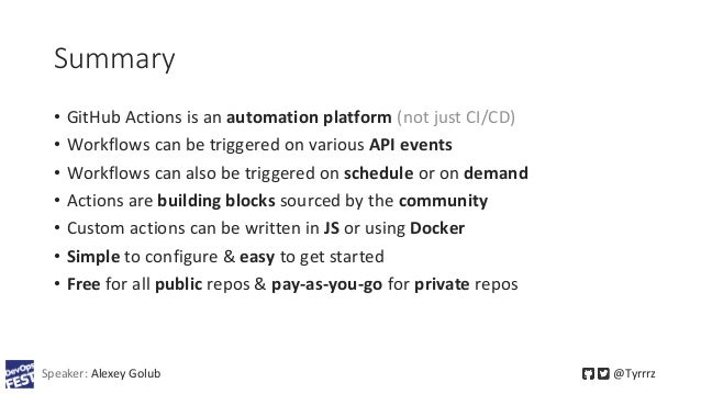 Summary • GitHub Actions is an automation platform (not just CI/CD) • Workflows can be triggered on various API events • W...